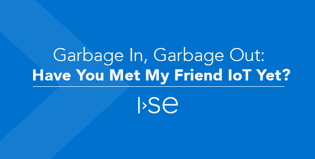 Garbage In, Garbage Out: Have You Met My Friend IoT Yet?