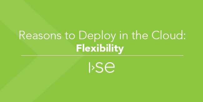 Reasons to Deploy in the Cloud: (Part 6) Flexibility